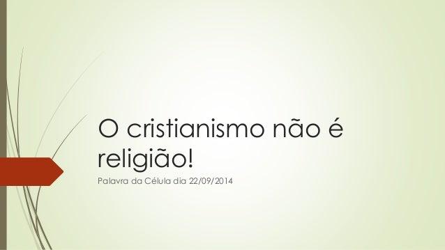O cristianismo não é religião!  Palavra da Célula dia 22/09/2014