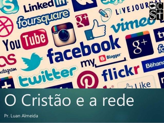 O Cristão e a rede Pr. Luan Almeida