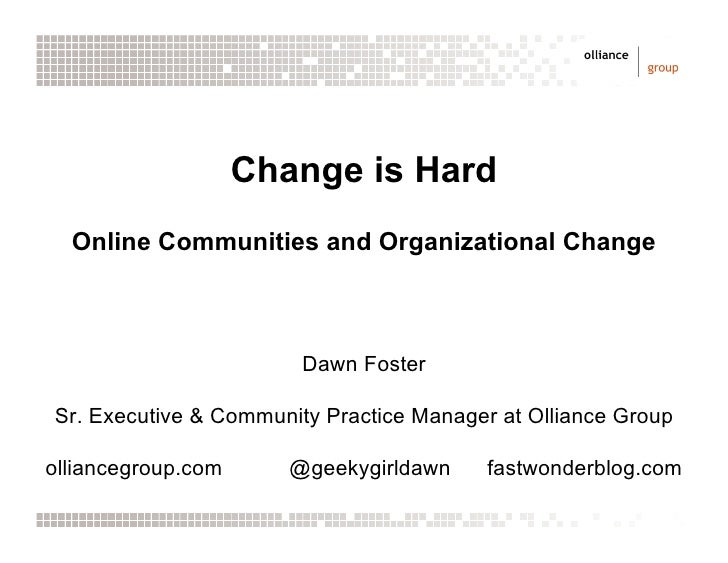 Change is Hard   Online Communities and Organizational Change                            Dawn Foster  Sr. Executive & Comm...