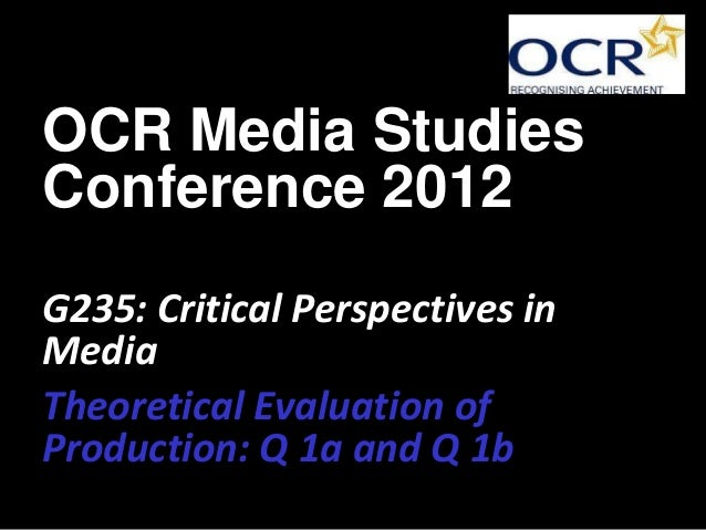 OCR Media StudiesConference 2012G235: Critical Perspectives inMediaTheoretical Evaluation ofProduction: Q 1a and Q 1b
