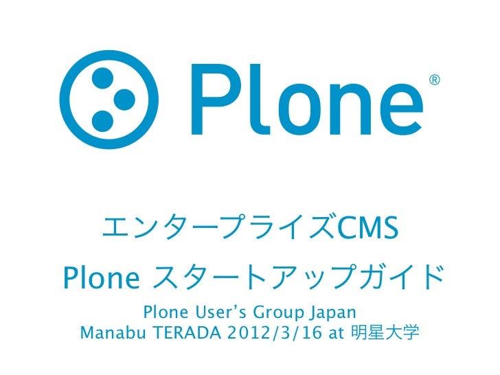 エンタープライズCMSPlone スタートアップガイド      Plone User's Group JapanManabu TERADA 2012/3/16 at 明星大学