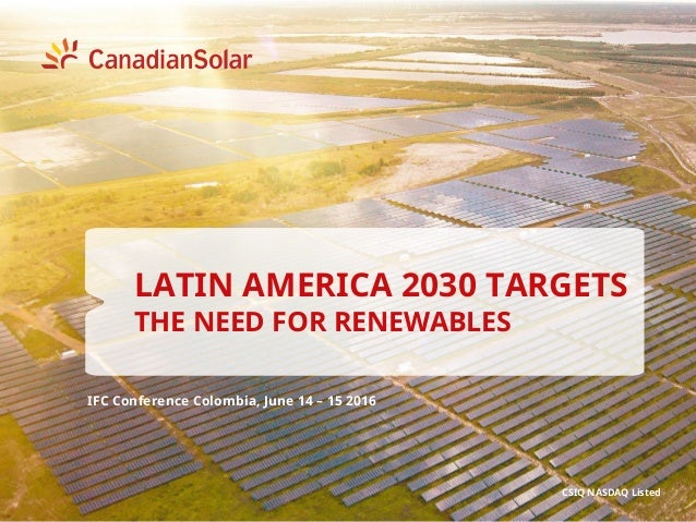 IFC Conference Colombia, June 14 – 15 2016 CSIQ NASDAQ Listed LATIN AMERICA 2030 TARGETS THE NEED FOR RENEWABLES
