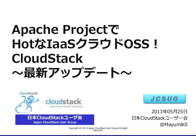 Apache ProjectでHotなIaaSクラウドOSS!CloudStack〜~最新アップデート〜~Copyright (C) 2013 Japan CloudStack User Group All Rights R...