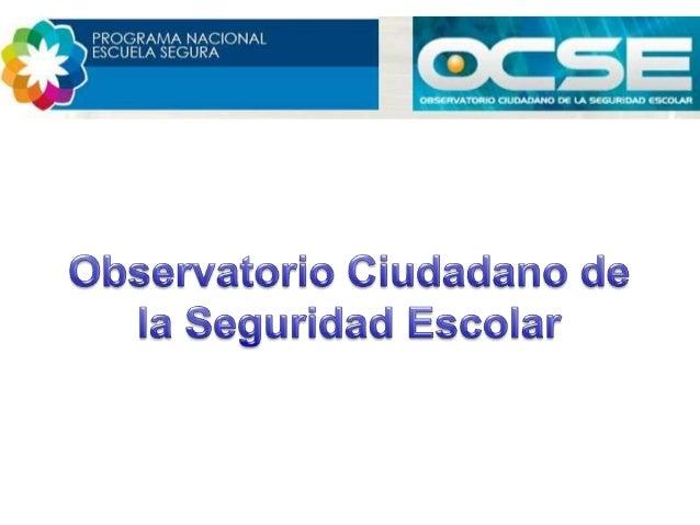 MisiónEl Observatorio Ciudadano de la SeguridadEscolar (OCSE) es un espacio diseñado para lapromoción de ambientes escolar...
