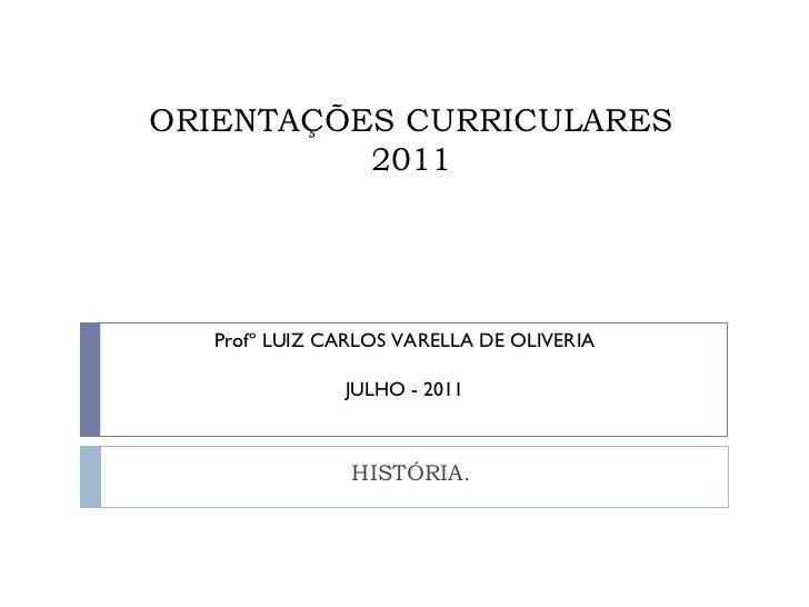 ORIENTAÇÕES CURRICULARES 2011 HISTÓRIA. Profº LUIZ CARLOS VARELLA DE OLIVERIA JULHO - 2011