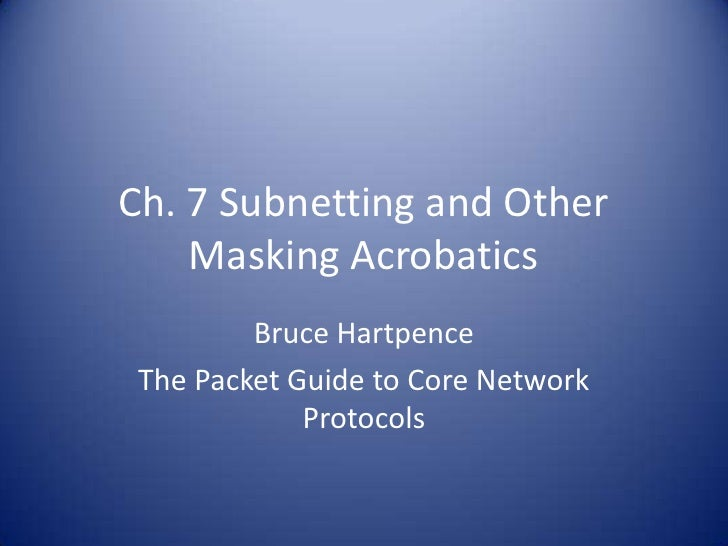 Ch. 7 Subnetting and Other    Masking Acrobatics         Bruce Hartpence The Packet Guide to Core Network             Prot...