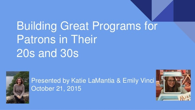 Building Great Programs for Patrons in Their 20s and 30s Presented by Katie LaMantia & Emily Vinci October 21, 2015
