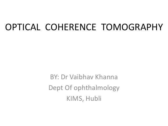 OPTICAL COHERENCE TOMOGRAPHY BY: Dr Vaibhav Khanna Dept Of ophthalmology KIMS, Hubli