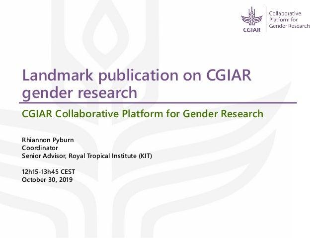 Landmark publication on CGIAR gender research CGIAR Collaborative Platform for Gender Research Rhiannon Pyburn Coordinator...