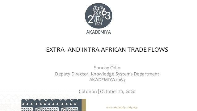 EXTRA- AND INTRA-AFRICAN TRADE FLOWS Sunday Odjo Deputy Director, Knowledge Systems Department AKADEMIYA2063 Cotonou | Oct...