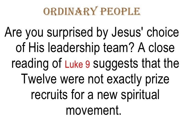 Ordinary People <ul><li>Are you surprised by Jesus' choice of His leadership team? A close reading of  Luke 9  suggests th...