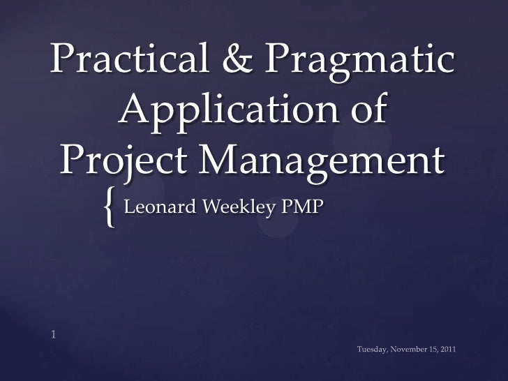 Practical & Pragmatic   Application ofProject Management  { Leonard Weekley PMP