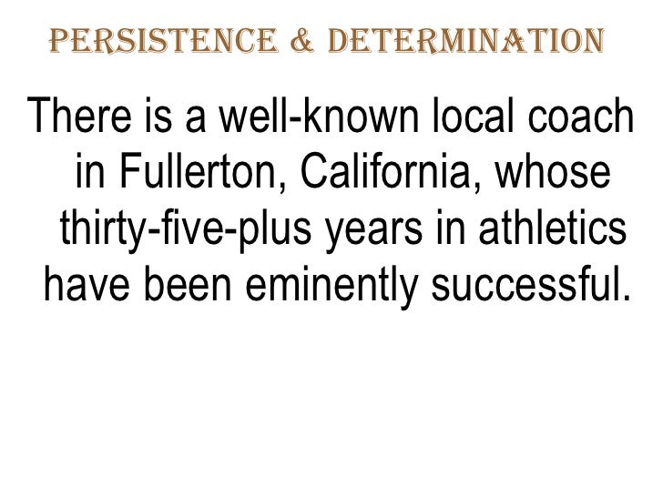 Persistence & Determination  <ul><li>There is a well-known local coach in Fullerton, California, whose thirty-five-plus ye...