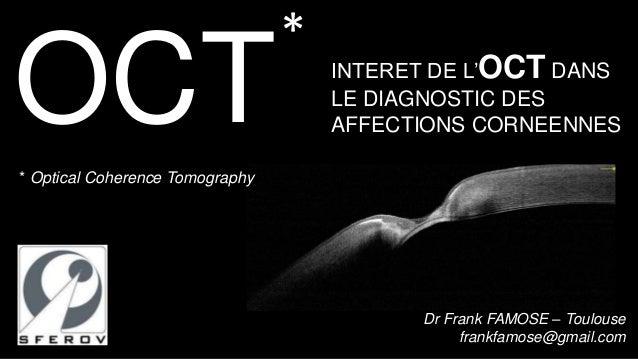 OCT  INTERET DE L'OCT DANS  LE DIAGNOSTIC DES  AFFECTIONS CORNEENNES  Dr Frank FAMOSE – Toulouse  frankfamose@gmail.com  *...