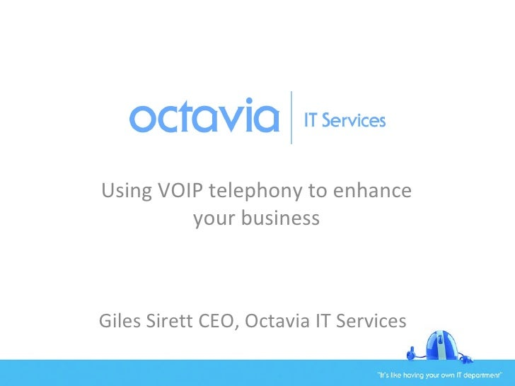 Using VOIP telephony to enhance your business Giles Sirett CEO, Octavia IT Services