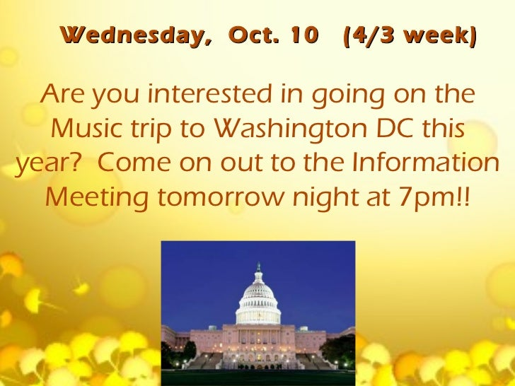 Wednesday, Oct. 10   (4/3 week)  Are you interested in going on the   Music trip to Washington DC thisyear? Come on out to...