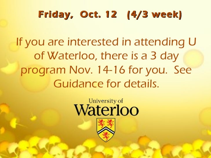 Friday, Oct. 12   (4/3 week)If you are interested in attending U    of Waterloo, there is a 3 day  program Nov. 14-16 for ...