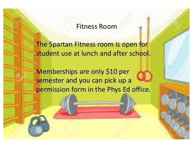 Fitness Room The Spartan Fitness room is open for student use at lunch and after school. Memberships are only $10 per seme...