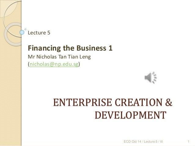ENTERPRISE CREATION & DEVELOPMENT Lecture 5 Financing the Business 1 Mr Nicholas Tan Tian Leng (nicholas@np.edu.sg) ECD Oc...