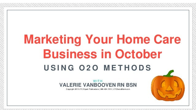 Marketing Your Home Care Business in October W I T H U S I N G O 2 O M E T H O D S VALERIE VANBOOVEN RN BSN Copyright 2015...