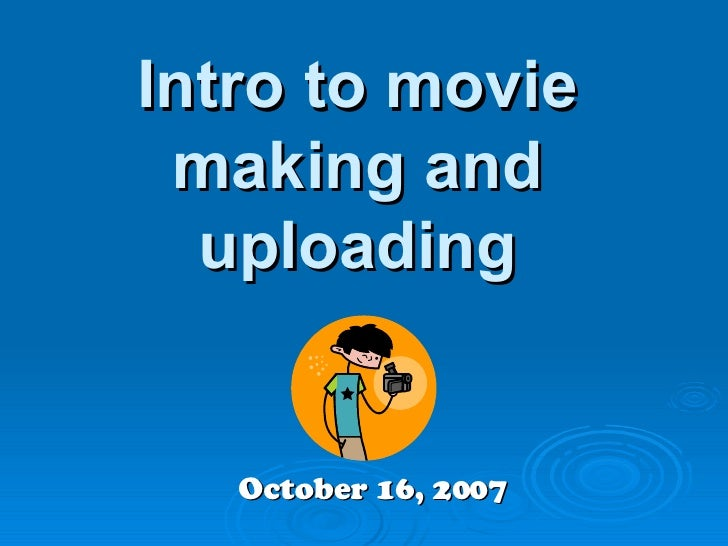 Intro to movie making and uploading October 16, 2007