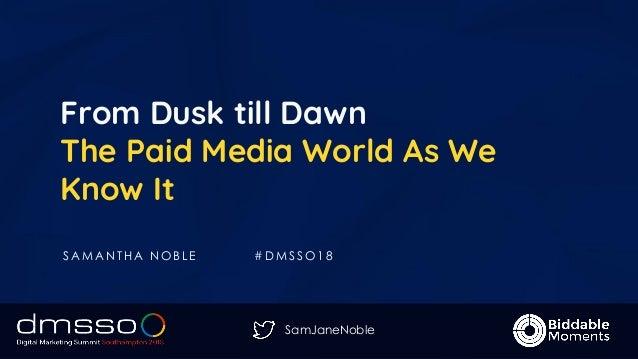 SamJaneNoble From Dusk till Dawn The Paid Media World As We Know It S A M A N T H A N O B L E # D M S S O 1 8