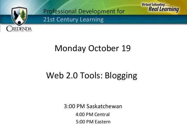 Monday October 19 3:00 PM Saskatchewan 4:00 PM Central 5:00 PM Eastern Web 2.0 Tools: Blogging