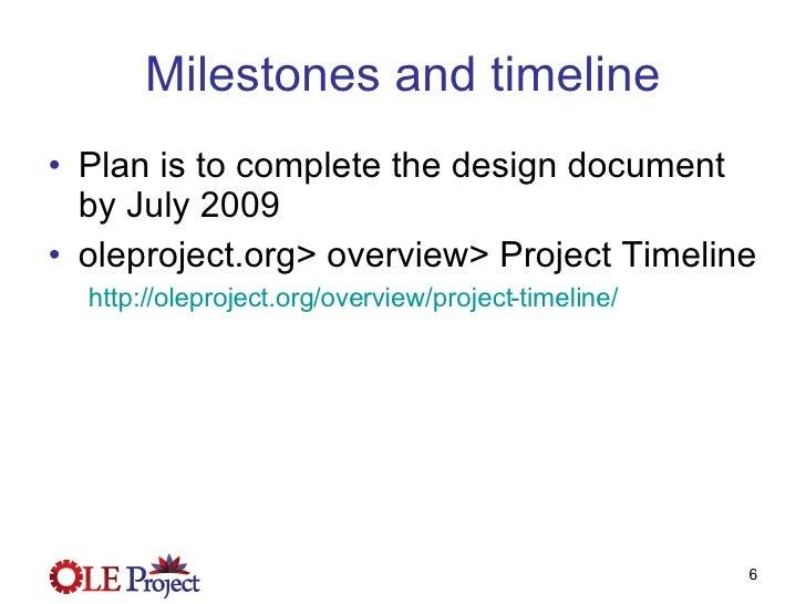 Milestones and timeline <ul><li>Plan is to complete the design document by July 2009 </li></ul><ul><li>oleproject.org> ove...
