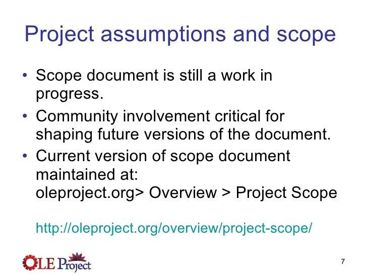 Project assumptions and scope  <ul><li>Scope document is still a work in progress. </li></ul><ul><li>Community involvement...
