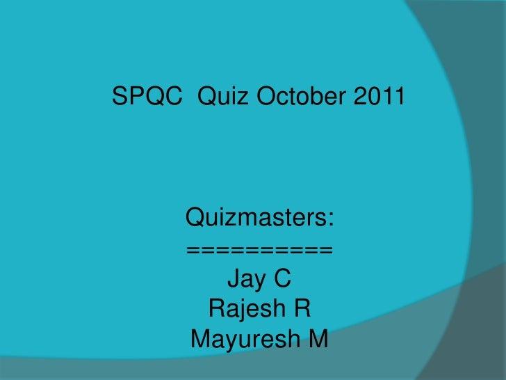 SPQC Quiz October 2011     Quizmasters:     ==========        Jay C      Rajesh R     Mayuresh M