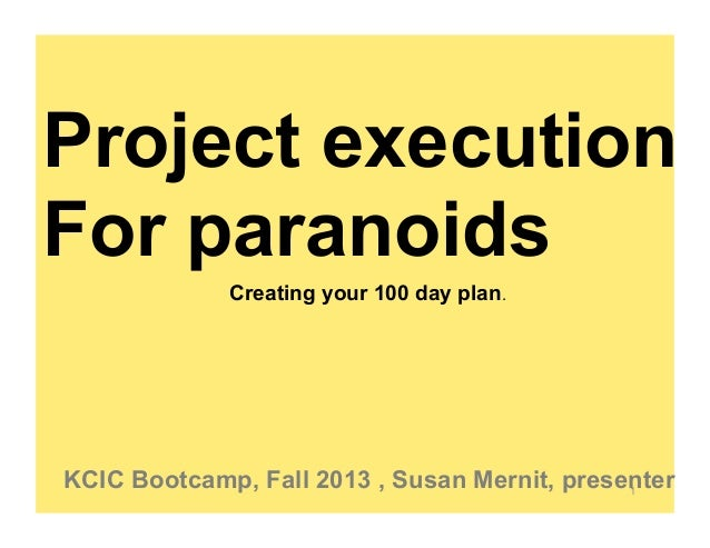 Project execution For paranoids Creating your 100 day plan.  KCIC Bootcamp, Fall 2013 , Susan Mernit, presenter 1