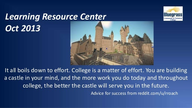 Learning Resource Center Oct 2013  It all boils down to effort. College is a matter of effort. You are building a castle i...