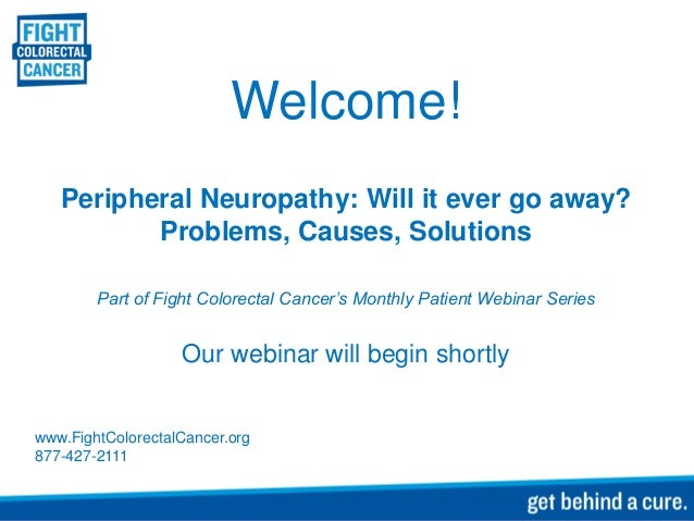 Welcome! Peripheral Neuropathy: Will it ever go away? Problems, Causes, Solutions Part of Fight Colorectal Cancer's Monthl...