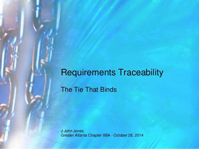 Requirements Traceability  The Tie That Binds  J John Jones  Greater Atlanta Chapter IIBA - October 28, 2014