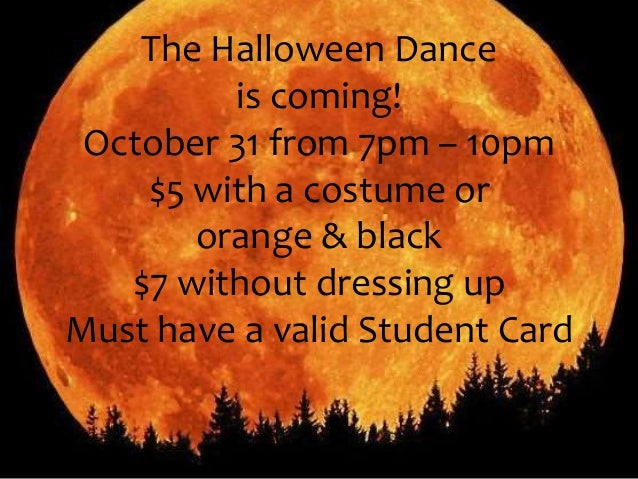The Halloween Dance  is coming!  October 31 from 7pm – 10pm  $5 with a costume or  orange & black  $7 without dressing up ...