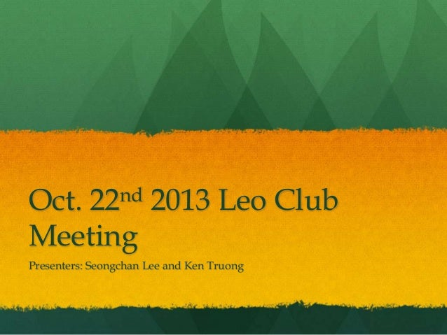 Oct. 22nd 2013 Leo Club Meeting Presenters: Seongchan Lee and Ken Truong