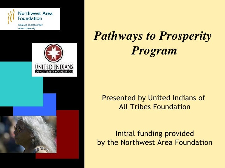 Pathways to Prosperity  Program Presented by United Indians of  All Tribes Foundation Initial funding provided by the Nort...