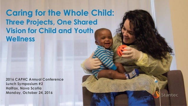1 Caring for the Whole Child: Three Projects, One Shared Vision for Child and Youth Wellness 2016 CAPHC Annual Conference ...