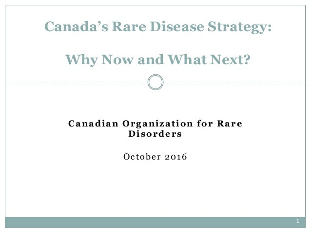 1 Canadian Organization for Rare Disorders October 2016 Canada's Rare Disease Strategy: Why Now and What Next?