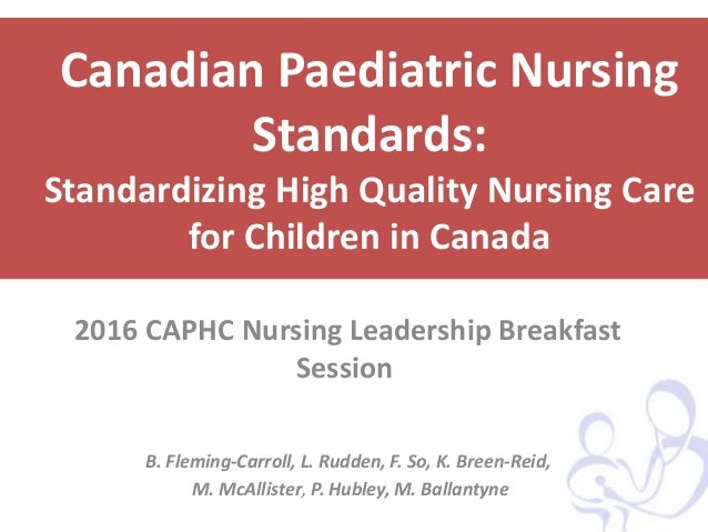Canadian Paediatric Nursing Standards: Standardizing High Quality Nursing Care for Children in Canada 2016 CAPHC Nursing L...