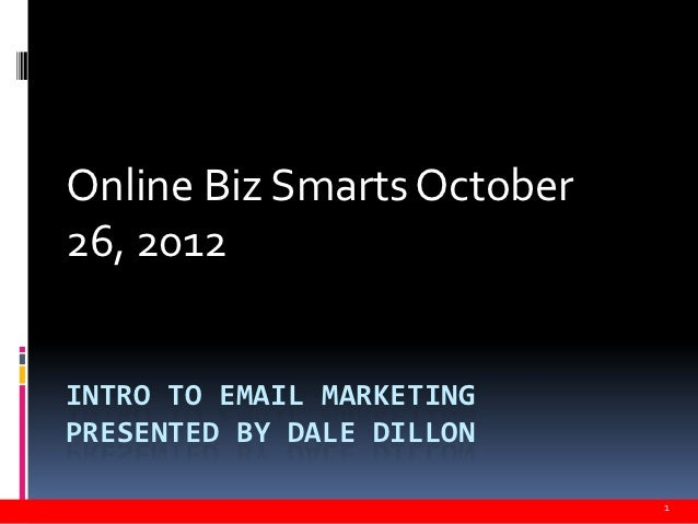 Online Biz Smarts October26, 2012INTRO TO EMAIL MARKETINGPRESENTED BY DALE DILLON                            1