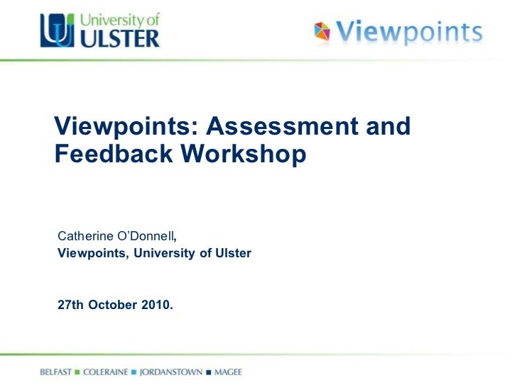 Viewpoints: Assessment and Feedback Workshop Catherine O'Donnell ,  Viewpoints, University of Ulster 27th October 2010.