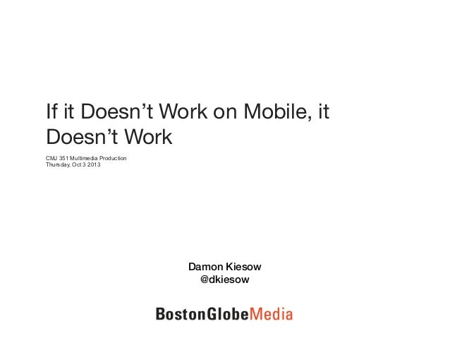 If it Doesn't Work on Mobile, it Doesn't Work CMJ 351 Multimedia Production Thursday, Oct 3 2013 Damon Kiesow @dkiesow