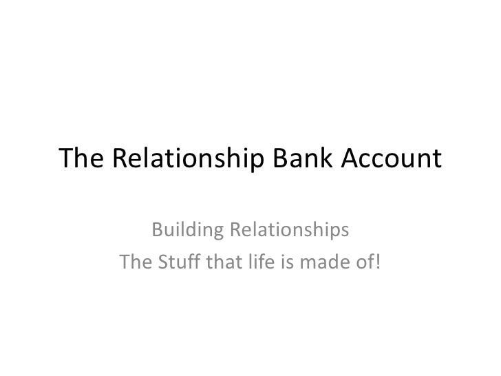 The Relationship Bank Account<br />Building Relationships <br />The Stuff that life is made of! <br />