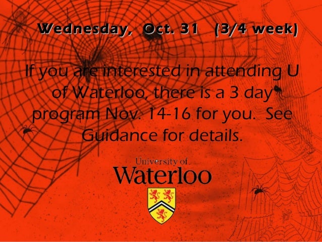 Wednesday, Oct. 31     (3/4 week)If you are interested in attending U    of Waterloo, there is a 3 day  program Nov. 14-16...