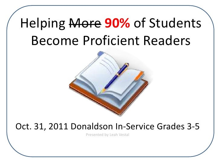 Helping More 90% of Students  Become Proficient ReadersOct. 31, 2011 Donaldson In-Service Grades 3-5                 Prese...