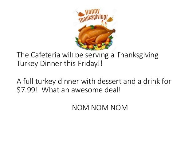 The Cafeteria will be serving a Thanksgiving Turkey Dinner this Friday!! A full turkey dinner with dessert and a drink for...