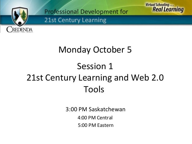 Monday October 5 3:00 PM Saskatchewan 4:00 PM Central 5:00 PM Eastern Session 1 21st Century Learning and Web 2.0 Tools