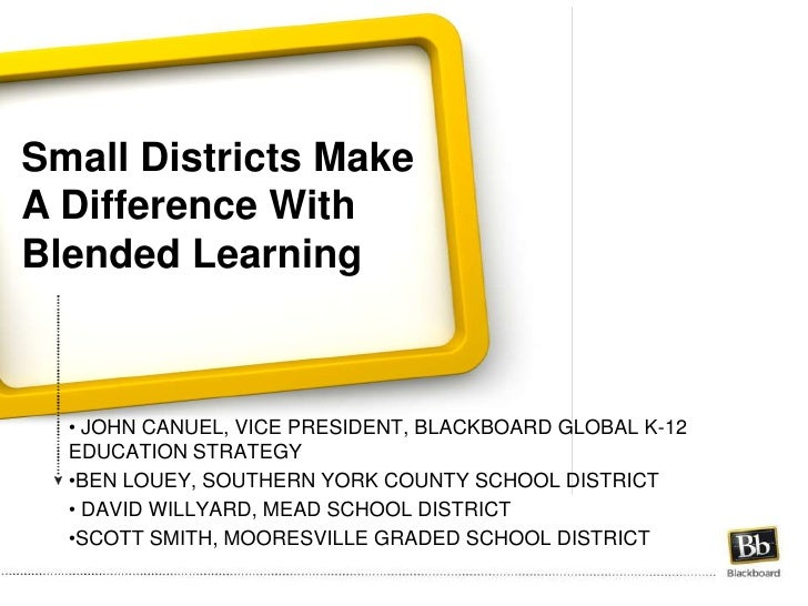 Small Districts Make A Difference With Blended Learning<br /><ul><li> John Canuel, Vice President, blackboard global k-12 ...