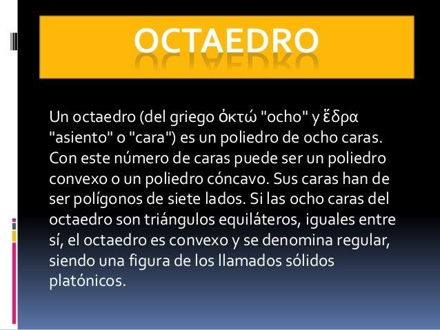 """OCTAEDRO Un octaedro (del griego ὀκτώ """"ocho"""" y ἕδρα """"asiento"""" o """"cara"""") es un poliedro de ocho caras. Con este número de c..."""